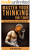 Master Your Thinking for 7 Days: Using Positive Thoughts to Change Your Life