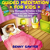 Guided Meditation for Kids: Using Mindfulness Meditations to Help Children to Calm Themselves, Relax, and Sleep