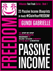 Passive Income Freedom: 23 Passive Income Blueprints To Go Step-by-Step from Complete Beginner to $5,000-10,000/mo in the nex