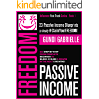 Passive Income Freedom: 23 Passive Income Blueprints To Go Step-by-Step from Complete Beginner to $5,000-10,000/mo in the next 6 Months! (Influencer Fast Track® Series Book 1)
