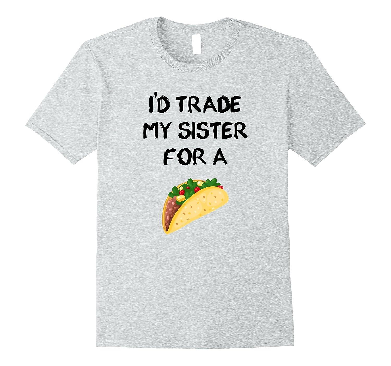 I'd Trade My Sister For A Taco Funny Sibling Joke T-shirt-Loveshirt