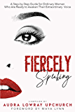 Fiercely Speaking: A Step-by-Step Guide for Ordinary Women Who Are Ready to Awaken Their Extraordinary Voice
