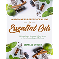 A Beginners Reference Guide to Essential Oils: 500 Aromatherapy Blends and Diffuser Recipes for Health, Beauty, Dogs and…