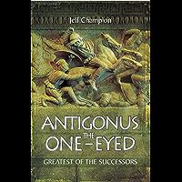 Antigonus the One-Eyed: Greatest of the Successors
