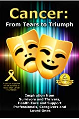 Cancer: From Tears to Triumph: Inspiration from Survivors and Thrivers, Health Care and Support Professionals, Caregivers and Loved Ones Kindle Edition