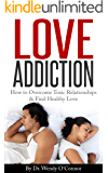 Love Addiction - How To Overcome Toxic Relationships & Find LOVE: How To Overcome Toxic Relationships and  Find Healthy Love