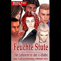 Feuchte Stute - Die Lehrerin in der U-Bahn: »Die Lehrerschlampe zähmen wir« (German Edition)