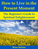 How to Live in the Present Moment: The Beginner's Guide to Spiritual Enlightenment (English Edition)