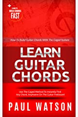 How To Build Guitar Chords Using The Caged System: Learn To Build Chords Fast (Focus On How To Play The Guitar) Kindle Edition