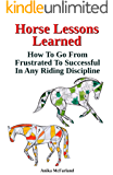 Horse Lessons Learned: How To Go From Frustrated To Successful In Any Riding Discipline (English Edition)