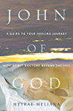 John of God: A Guide to Your Healing Journey with Spirit Doctors Beyond the Veil