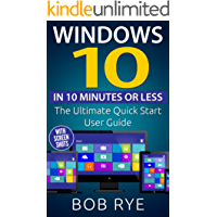 Windows 10 in 10 Minutes: The Ultimate Windows 10 Quick Start Beginner Guide (with Screen Shots) 2nd Edition (Updated & Edited)