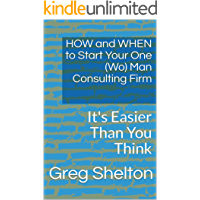 HOW and WHEN to Start Your One (Wo) Man Consulting Firm: It's Easier Than You Think (Command Your Life Book 4)