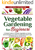Vegetable Gardening for Beginners: A Simple Guide to Growing Vegetables at Home, and Everything you need to Understand which type of Gardening you should Grow