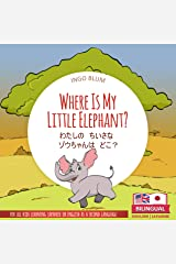 Where Is My Little Elephant? - わたしの ちいさな ゾウちゃんは どこ?: Bilingual English Japanese Picture Book for Ages 2-5 (Japanese Books for Children 3) Kindle Edition