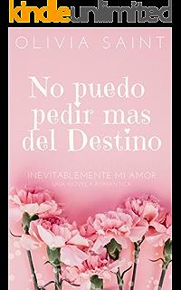 No puedo pedir mas del Destino: Inevitablemente mi amor (Novela Romántica 1) (