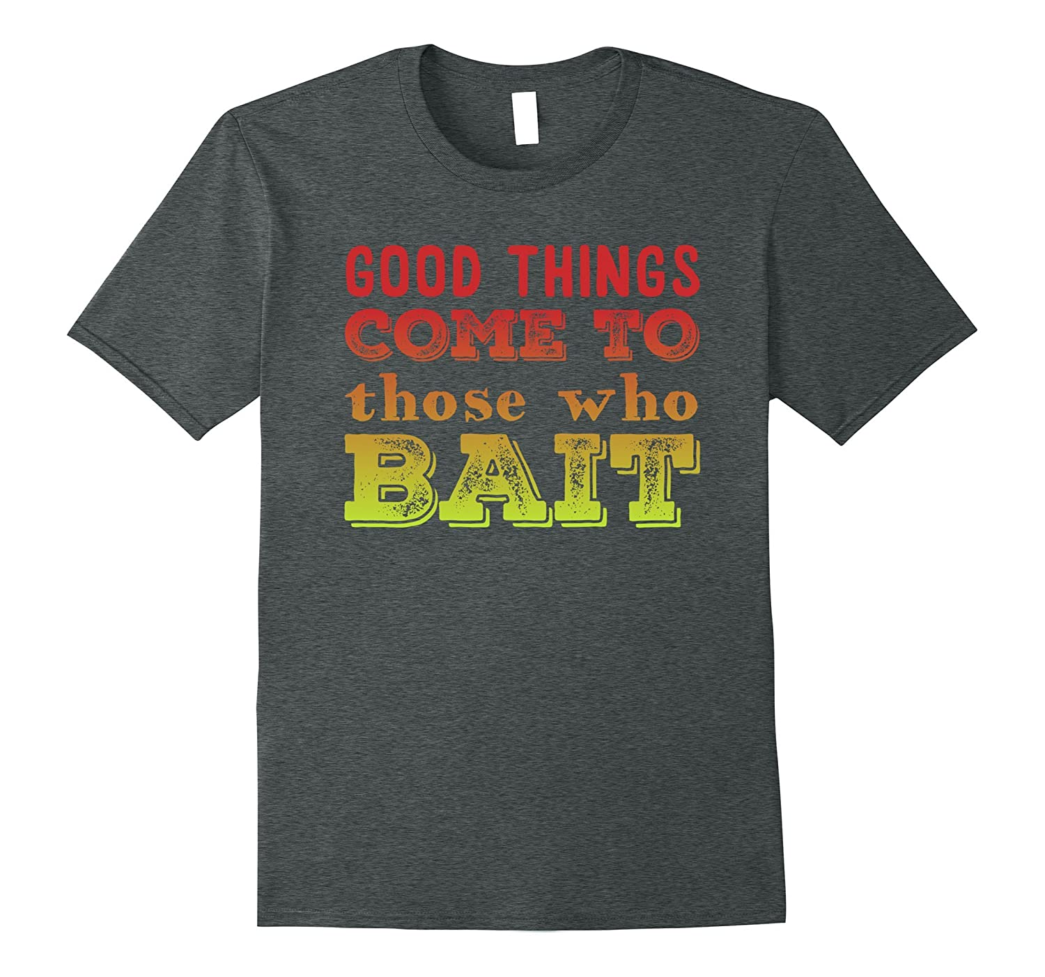 Good Things Come To Those Who Bait Funny Fishing T-Shirt-Vaci