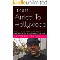 From Africa  To  Hollywood: Or  How a 29-year-old African Filmmaker  in Hollywood Became a movie mogul!!!  A true Story