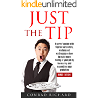 JUST THE TIP: A server's guide with tips for bartenders, waiters and waitresses on how to make more money at your job by increasing and maximizing your gratuities