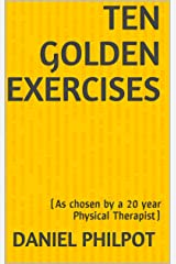 Ten Golden Exercises: (As chosen by a 20 year Physical Therapist) Kindle Edition