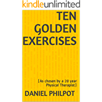 Ten Golden Exercises: (As chosen by a 20 year Physical Therapist)