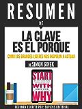 """Resumen De """"La Clave Es El Porque: Como Los Grande Lideres Nos Inspiran A Actuar"""" - De Simon Sinek: (Start With Why)"""