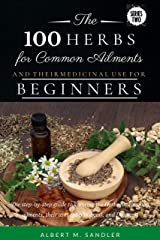 The 100 Herbs for Common Ailments and Their Medicinal Use for Beginners: The step-by-step guide to knowing the Herbs for common ailments, their uses (plus images),and Dosage (Series One Book 2) Kindle Edition