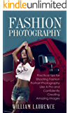 Fashion Photography: Practical Tips for Shooting Fashion Portrait Photography Like A Pro and Confidently Creating Amazing Images (Posing, Lighting, Photography ... Art, Beginner's Guide) (English Edition)