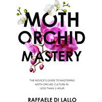 Moth Orchid Mastery: The Novice's Guide To Mastering Moth Orchid Culture In Less Than 1 Hour