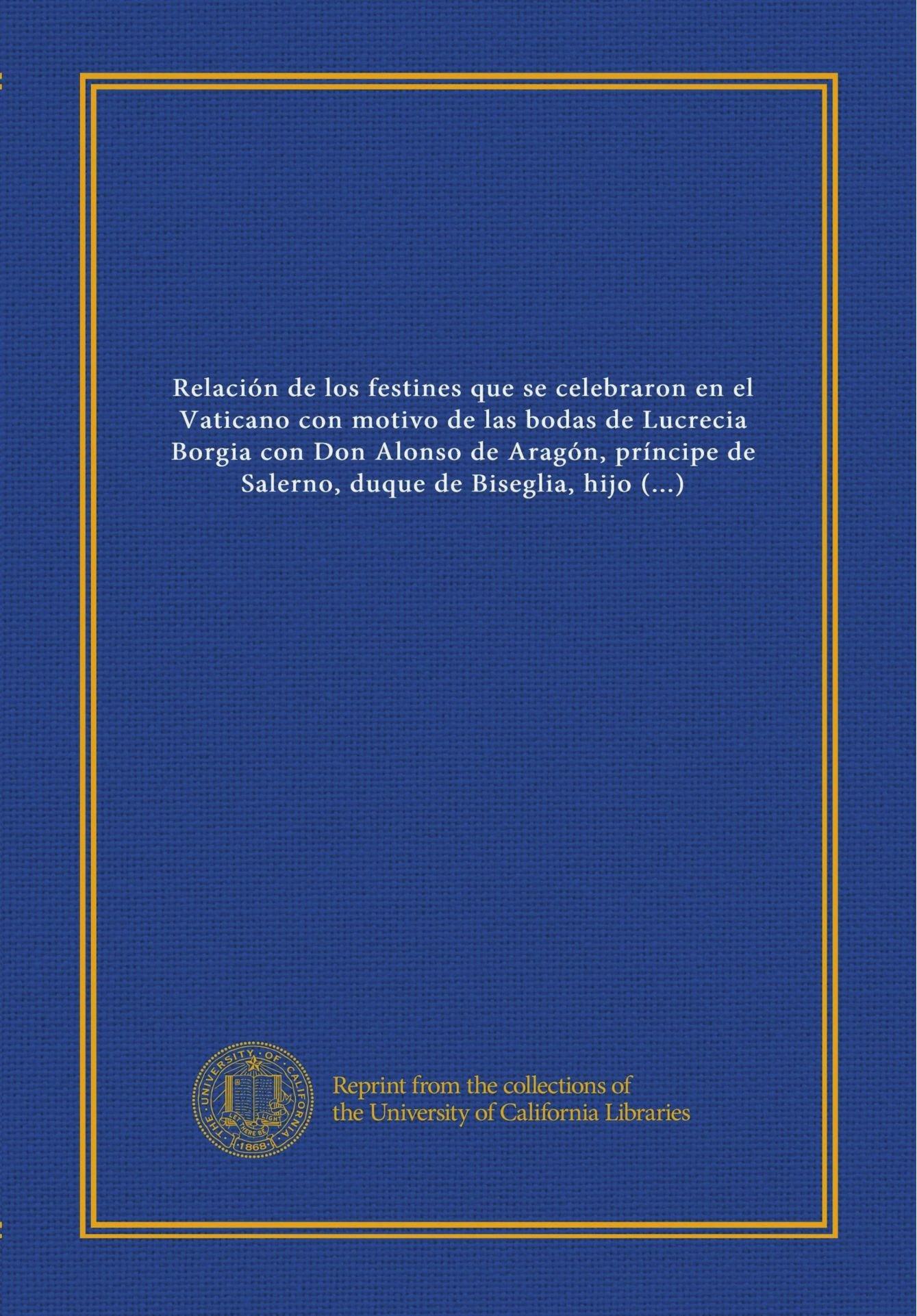 Read Online Relación de los festines que se celebraron en el Vaticano con motivo de las bodas de Lucrecia Borgia con Don Alonso de Aragón, príncipe de Salerno, ... rey de Nápoles, año 1498 (Spanish Edition) pdf epub