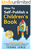 How To Self-Publish A Children's Book: Everything You Need To Know to Write, Illustrate, Publish, And Market Your Paperback And Ebook (How To Write For Children Series)