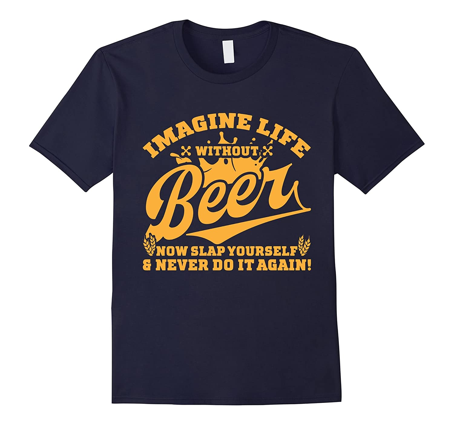 IMAGINE LIFE WITHOUT BEER NOW SLAP YOURSELF SHIRT-Art