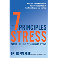 The 7 Principles of Stress: Extend Life, Stay Fit, and Ward Off Fat-What You Didn't Know about How Stress Can Reboot Your Mind, Energy, and Sex Life: Extend Can Reboot Your Mind, Energy, and Sex Life