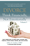 DIVORCE: Think Financially, Not Emotionally Volume I: What Women Need To Know About Securing Their Financial Future Before, During, And After Divorce