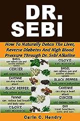 DR. SEBI: How to Naturally Detox the Liver, Reverse Diabetes and High Blood Pressure Through Dr. Sebi Alkaline Diet (Dr. Sebi Books Book 1) Kindle Edition