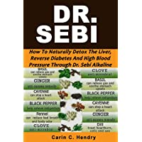 DR. SEBI: How to Naturally Detox the Liver, Reverse Diabetes and High Blood Pressure Through Dr. Sebi Alkaline Diet (Dr. Sebi Books Book 1)
