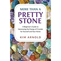More Than a Pretty Stone: A Beginner's Guide to Harnessing the Energy of Crystals for Yourself and Your Home