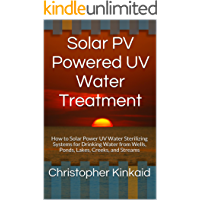 Solar PV Powered UV Water Treatment: How to Solar Power UV Water Sterilizing Systems for Drinking Water from Wells, Ponds, Lakes, Creeks, and Streams