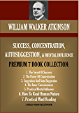 WILLIAM WALKER ATKINSON PREMIUM 7 BOOK COLLECTION: SUCCESS, CONCENTRATION, AUTOSUGGESTION & MENTAL INFLUENCE (Timeless Wisdom Collection 160) (English Edition)