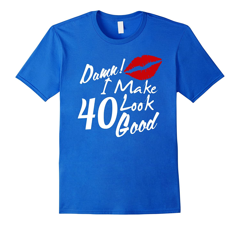 40th Birthday Gift For Woman Damn I Make 40 Look Good Tshirt TD