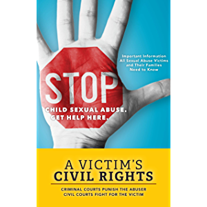Stop Child Sexual Abuse: A Victim's Civil Rights: Criminal Courts Punish the Abuser, Civil Courts Fight for the Victim