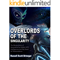 Overlords of the Singularity: The Manipulation of Humankind by Hidden UFO Intelligences and the Quest for Transcendence