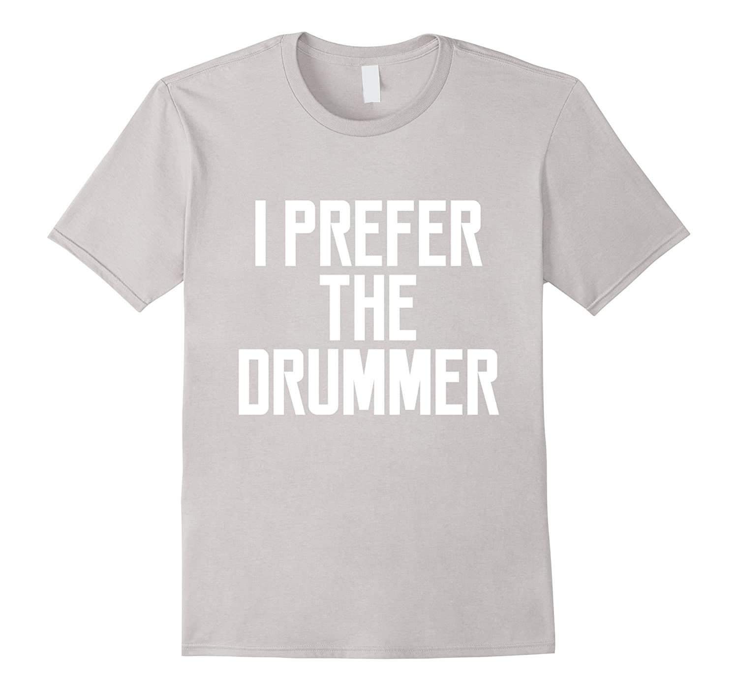 I Prefer The Drummer Funny Quote Saying Women Girl T-shirt-TH