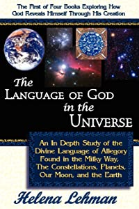 The Language of God in the Universe: An In Depth Study of the Divine Language of Allegory Found in the Milky Way, The Constellations, Planets, Our Moon, and the Earth (The Language of God Series)