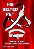 His Belted Pet: Pet Girls Playing In Chastity Belts and Collars