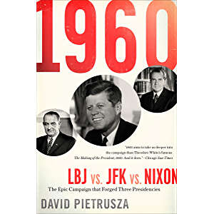 1960: LBJ vs. JFK vs. Nixon: The Epic Campaign that Forged Three Presidencies