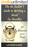 The No Bullsh*t Guide to Writing a Novel (or Novella) 15 Minutes at a Time : Write for Money