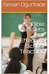 Bible Secrets For Effective School Teaching: how to teach effectively in the classroom Kindle Edition