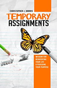 Temporary Assignments: Wisdom For Reinventing Your Life & Pursuing Your Purpose