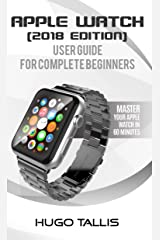 Apple Watch Complete Beginner User Guide (2018): Master Your Apple Watch in 60 Minutes Kindle Edition